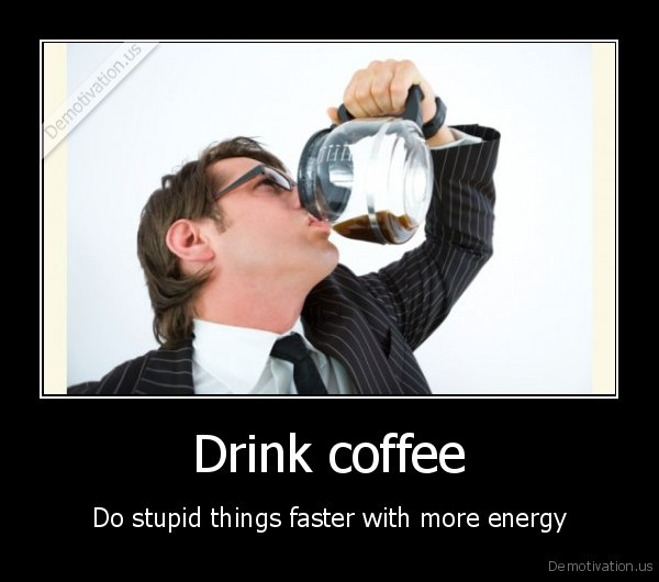 demotivation.us_Drink-coffee-Do-stupid-things-faster-with-more-energy_130550455936